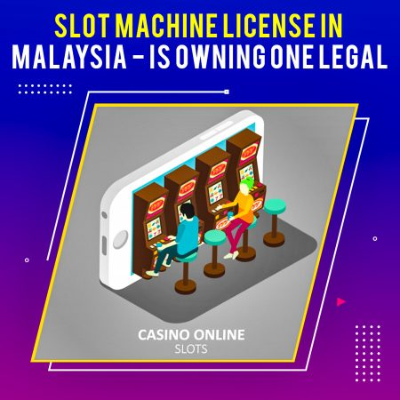 Slot Machine License Malaysia – Is Owning One Legal?