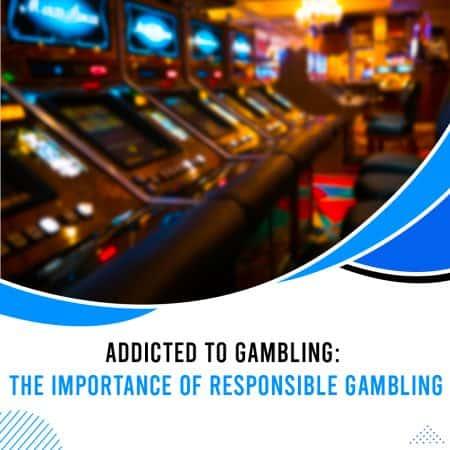 Addicted to Gambling: The Importance of Responsible Gambling
