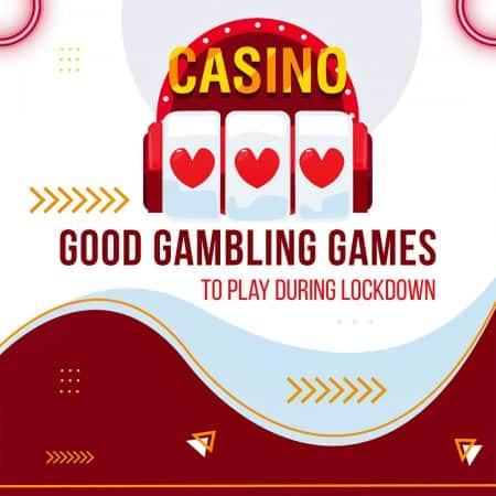 Good Gambling Games to Play During Lockdown